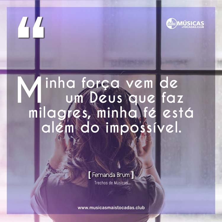 Minha força vem de um Deus que faz milagres, minha fé está além do impossível. - Fernanda Brum
