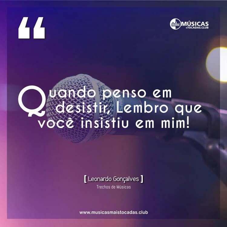 Quando penso em desistir, Lembro que você insistiu em mim! - Leonardo Gonçalves