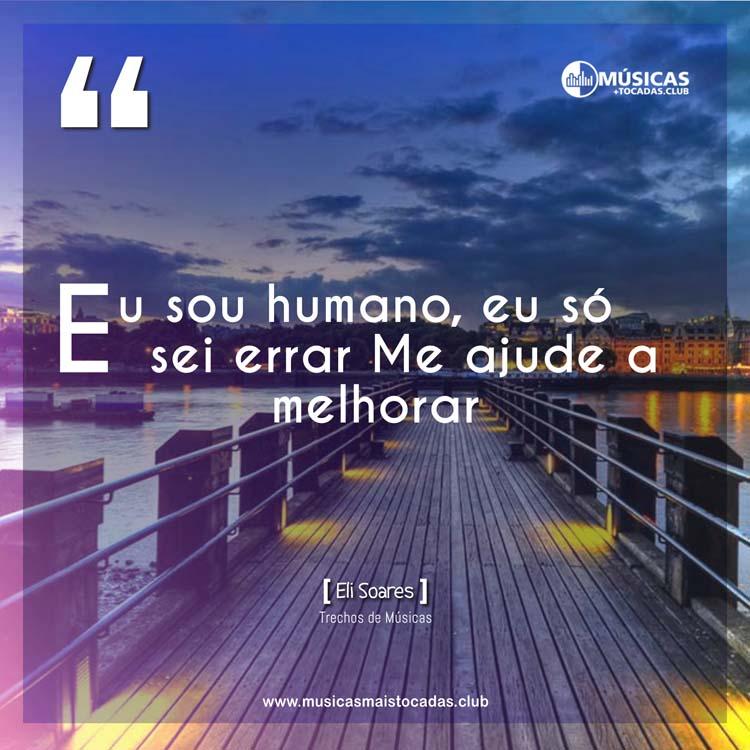 Eu sou humano, eu só sei errar Me ajude a melhorar - Eli Soares