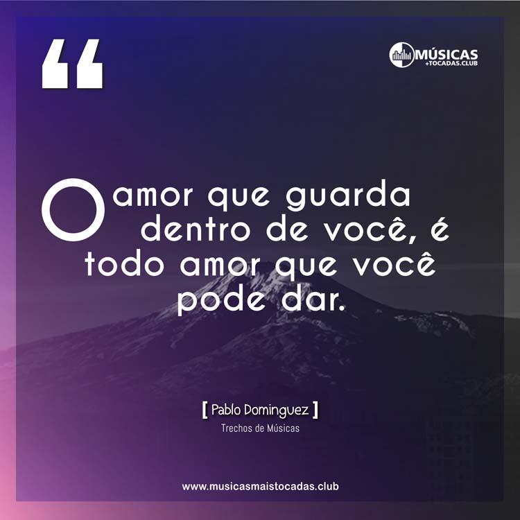 O amor que guarda dentro de você, é todo amor que você pode dar. - Pablo Dominguez