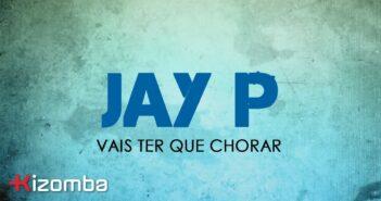 Jay P - Vais Ter Que Chorar com letras - baixar - vídeo