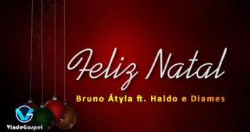 Feliz Natal (part. Haldo e Diames) letras - baixar - vídeo Bruno Átyla