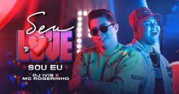 SEU LOVE SOU EU - DJ Ivis e MC Rogerinho (CLIPE OFICIAL)