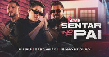 VAI SENTAR NO PAI - DJ Ivis @Xand Avião @JS O Mão de Ouro (CLIPE OFICIAL)